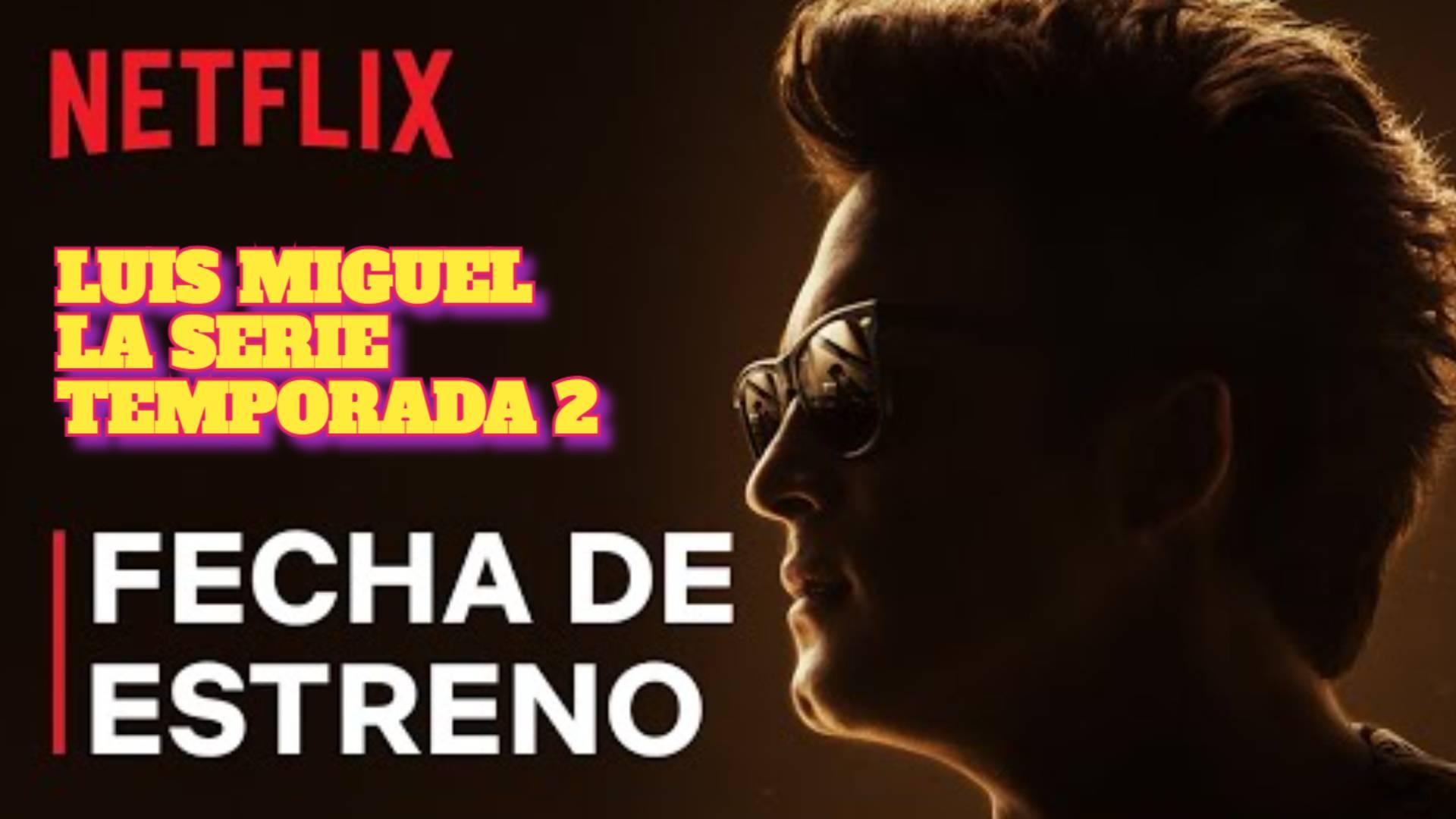 Luis Miguel: La Serie temporada 2 FECHA DE ESTRENO