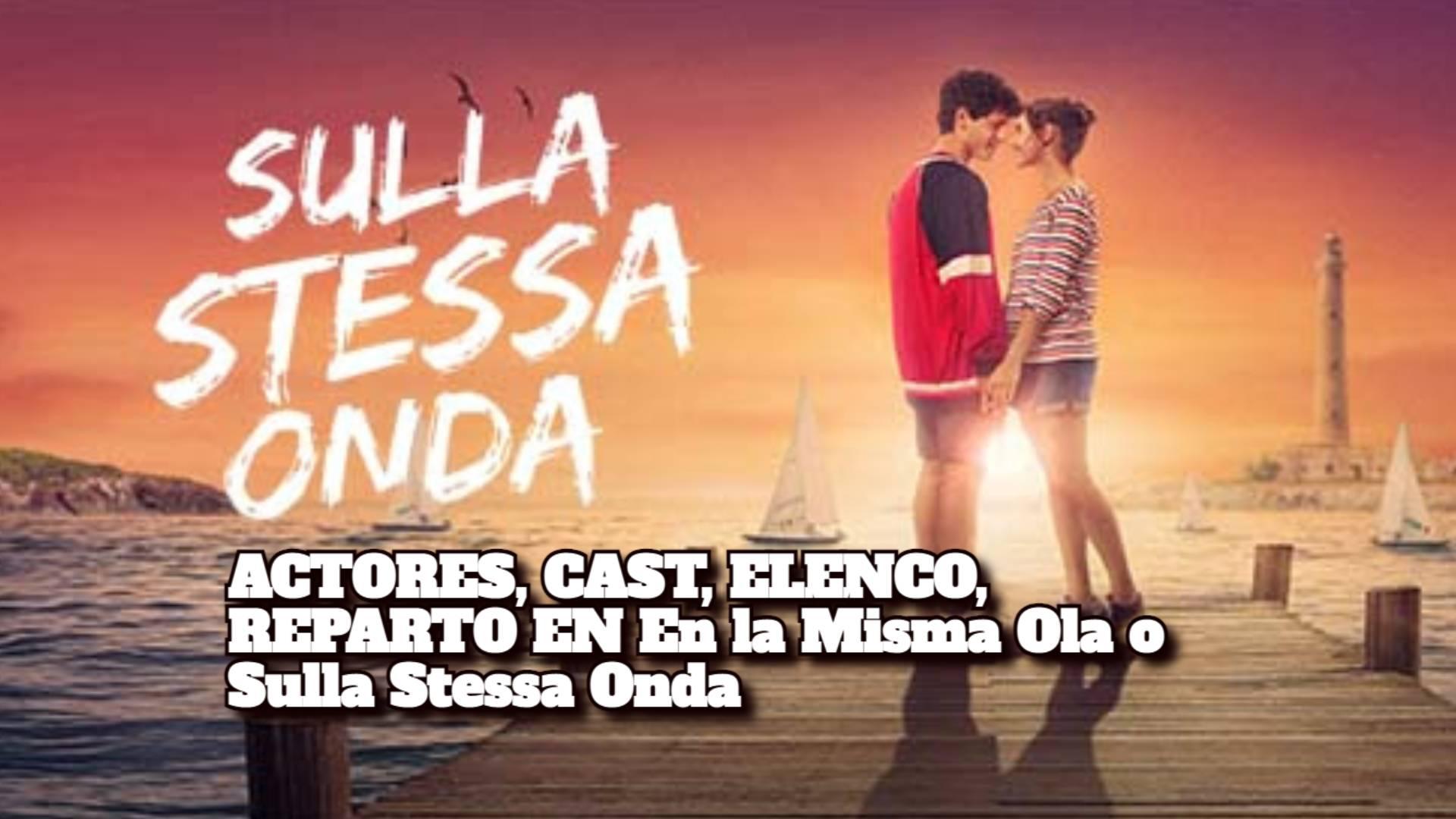 ACTORES, CAST, ELENCO, REPARTO EN En la Misma Ola o Sulla Stessa Onda