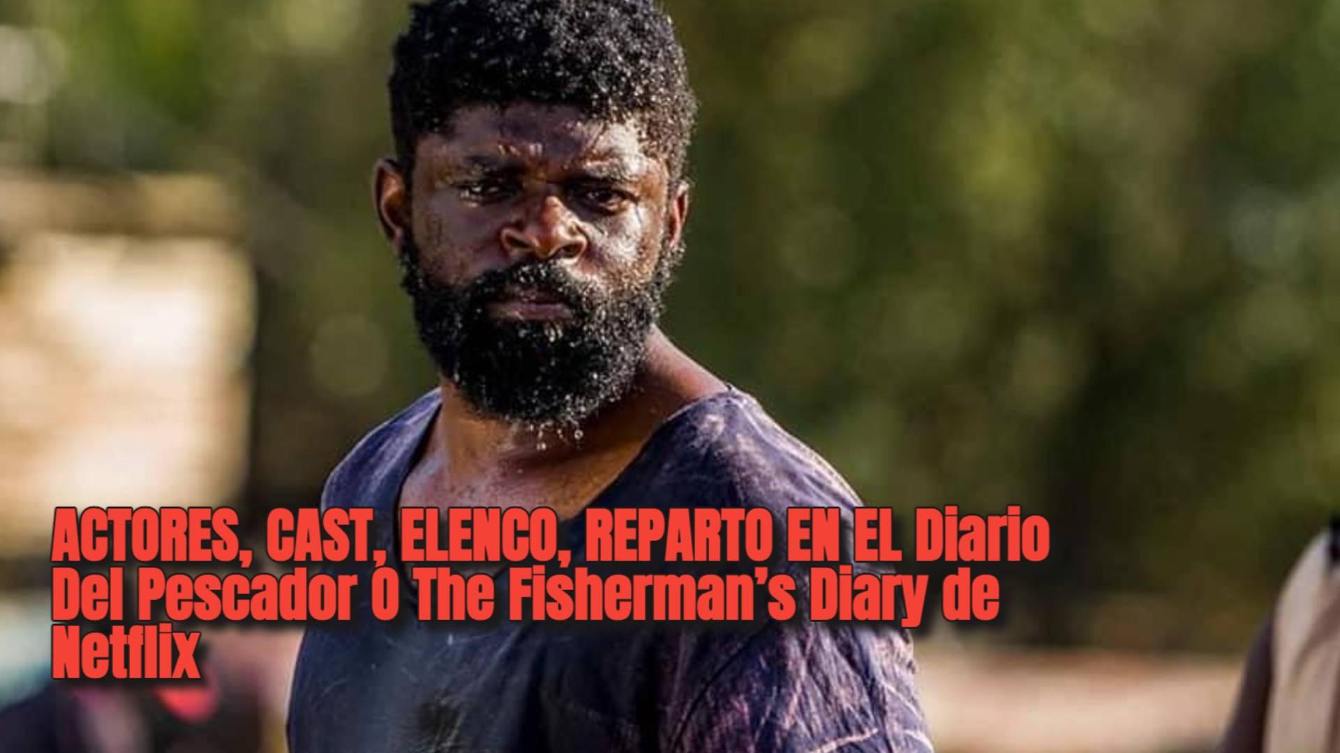 ACTORES, CAST, ELENCO, REPARTO EN EL Diario Del Pescador O The Fisherman's Diary de Netflix