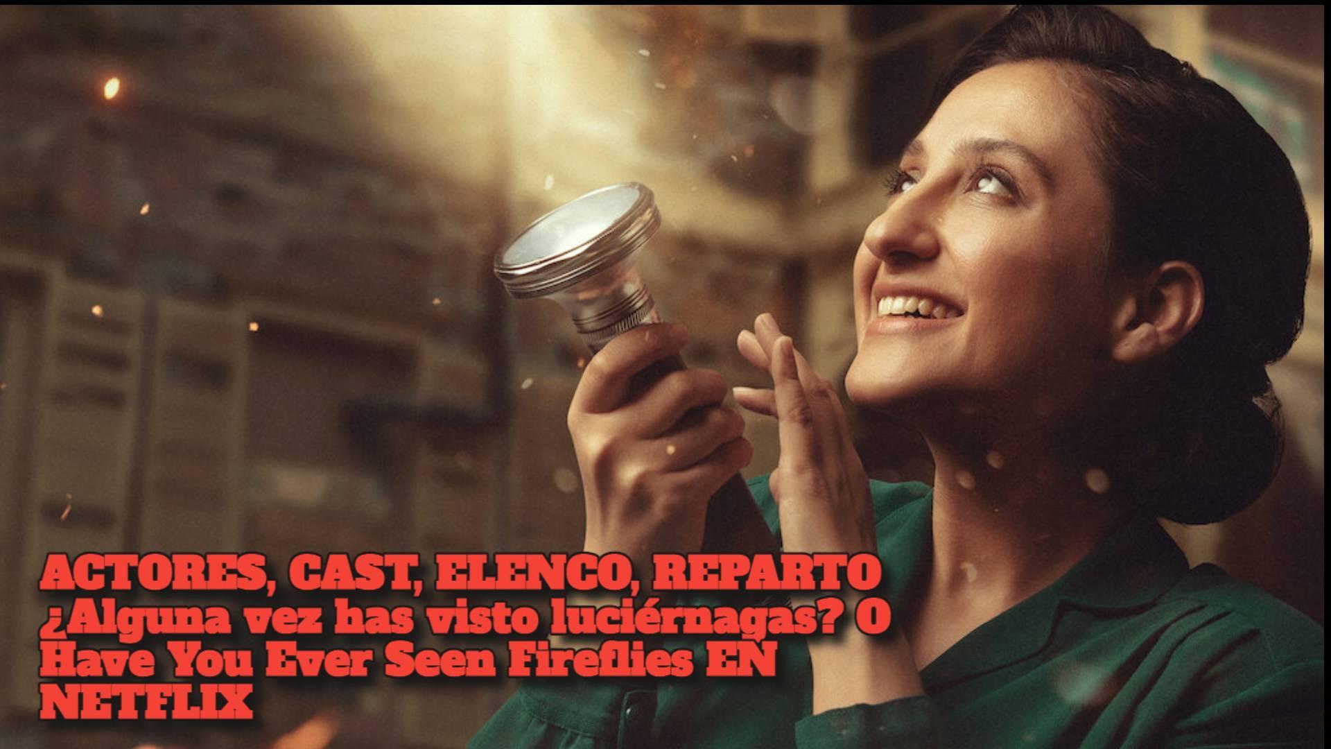 ACTORES, CAST, ELENCO, REPARTO ¿Alguna vez has visto luciérnagas? O Have You Ever Seen Fireflies EN NETFLIX