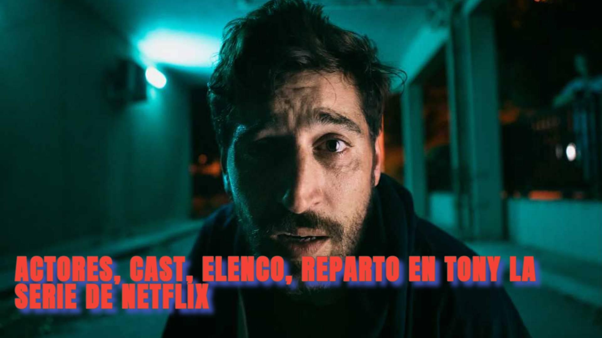 ACTORES, CAST, ELENCO, REPARTO EN TONY LA SERIE DE NETFLIX