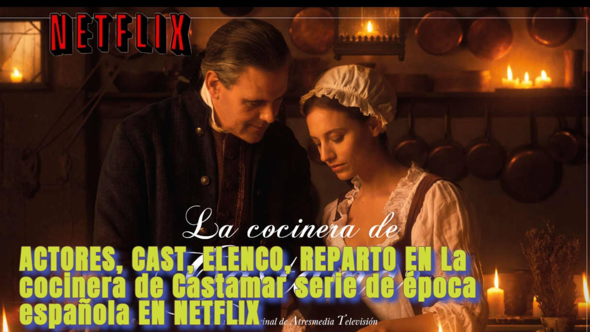ACTORES, CAST, ELENCO, REPARTO EN La cocinera de Castamar serie de época española EN NETFLIX