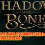 Explicacion del Final de Sombra Y Hueso o Shadow And Bone Final Explicado