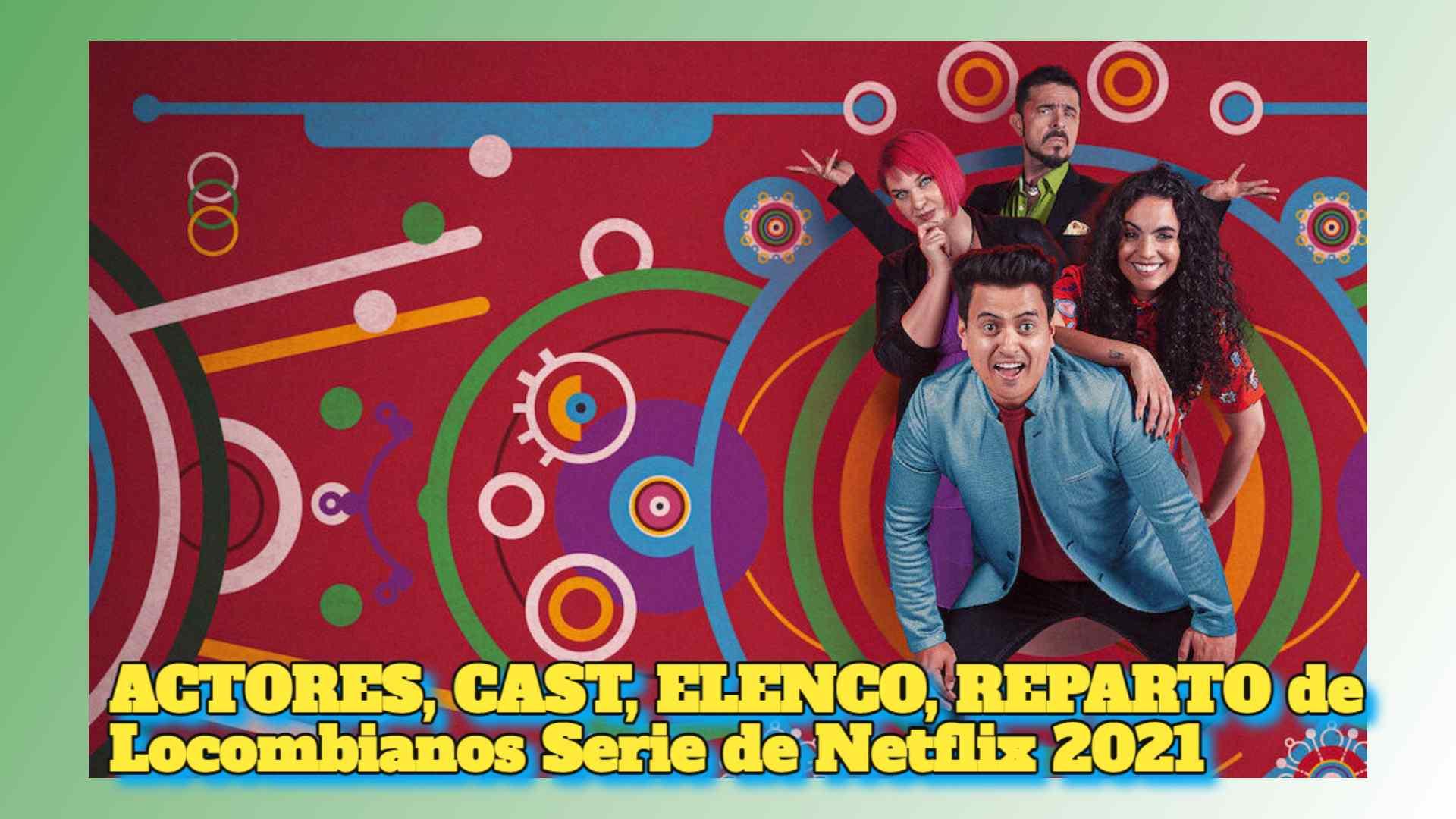 ACTORES, CAST, ELENCO, REPARTO de Locombianos Serie de Netflix 2021