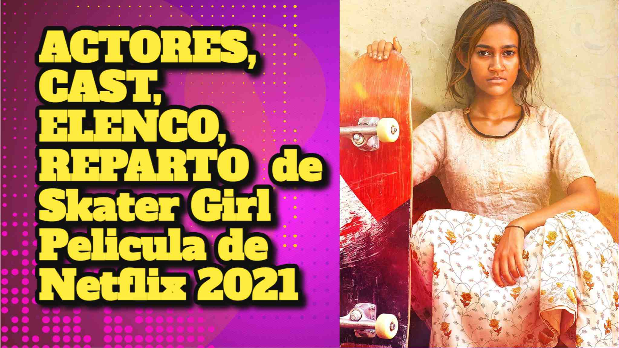 ACTORES, CAST, ELENCO, REPARTO de Skater Girl Pelicula de Netflix 2021