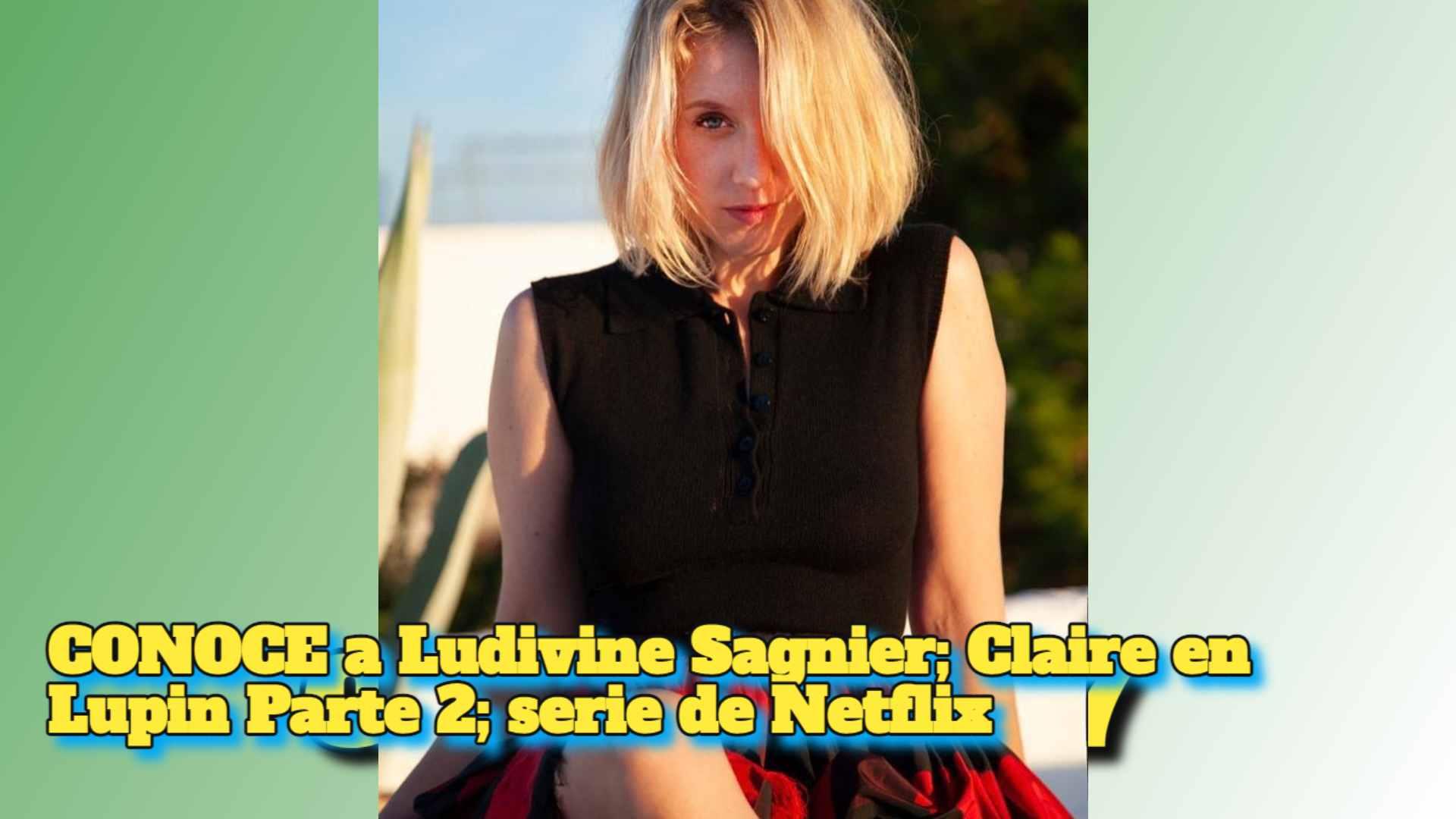 CONOCE a Ludivine Sagnier; Claire en Lupin Parte 2; serie de Netflix
