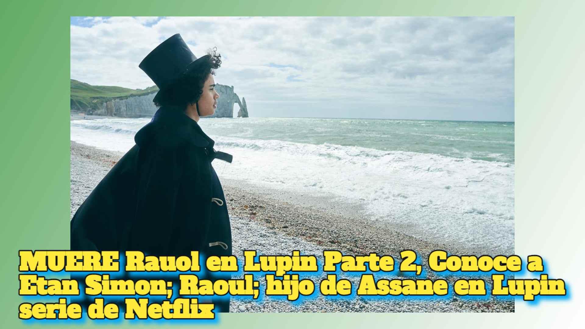 MUERE Rauol en Lupin Parte 2, Conoce a Etan Simon; Raoul; hijo de Assane en Lupin serie de Netflix