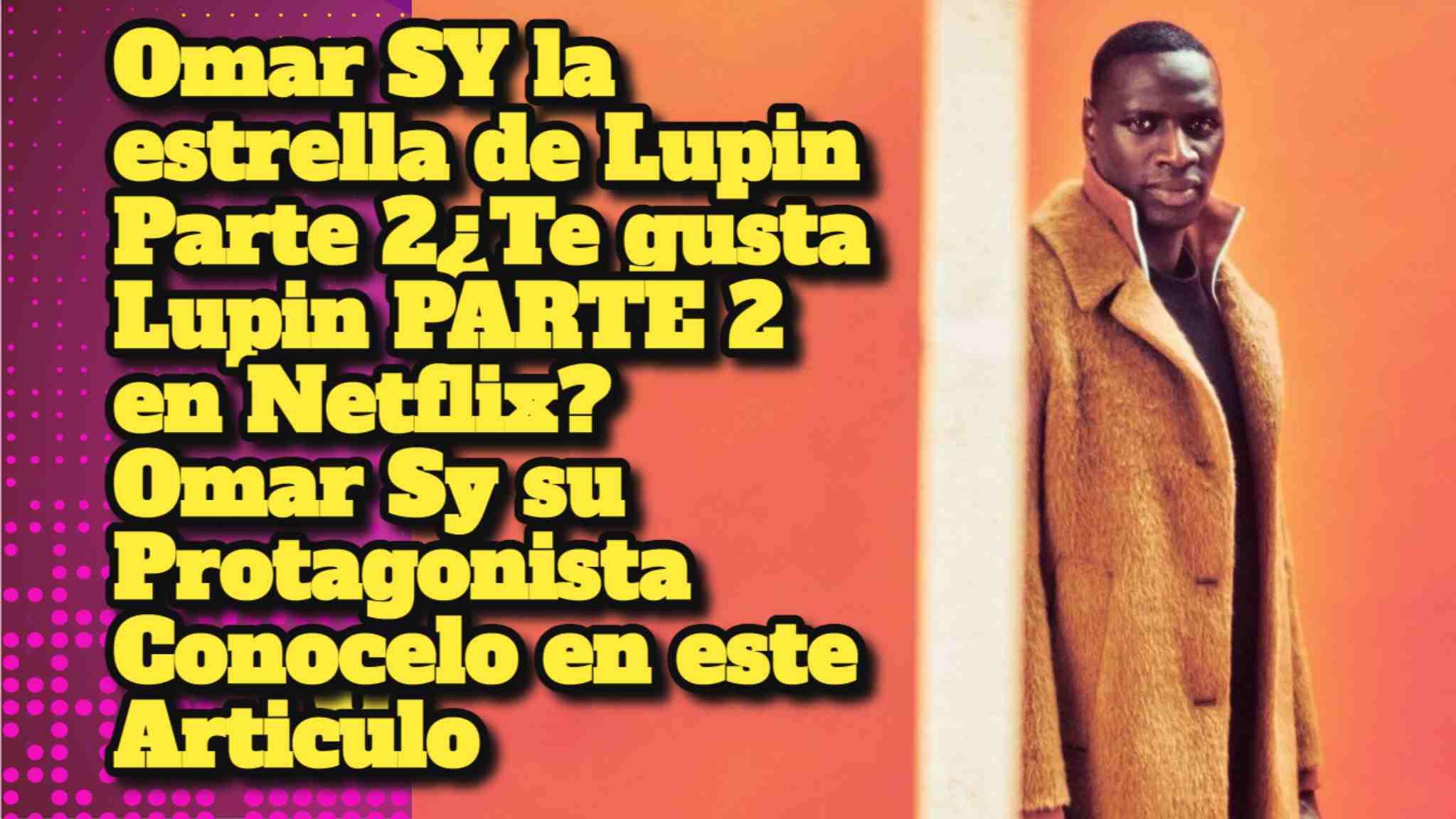 Omar SY la estrella de Lupin Parte 2¿Te gusta Lupin PARTE 2 en Netflix? Omar Sy su Protagonista Conocelo en este Articulo
