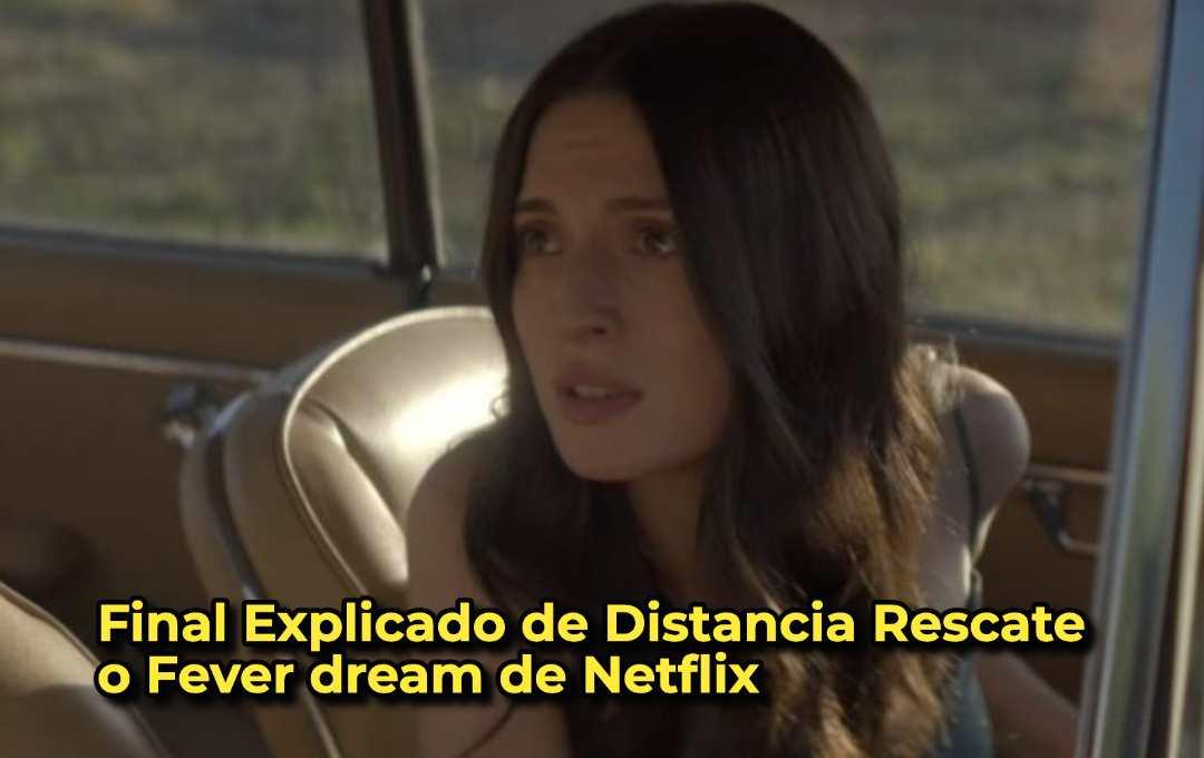 Final Explicado de Distancia Rescate o Fever dream de Netflix