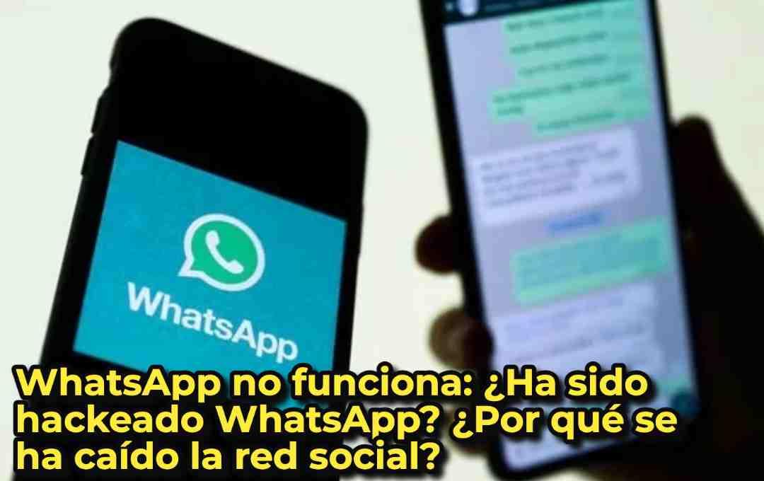 WhatsApp no funciona: ¿Ha sido hackeado WhatsApp? ¿Por qué se ha caído la red social?